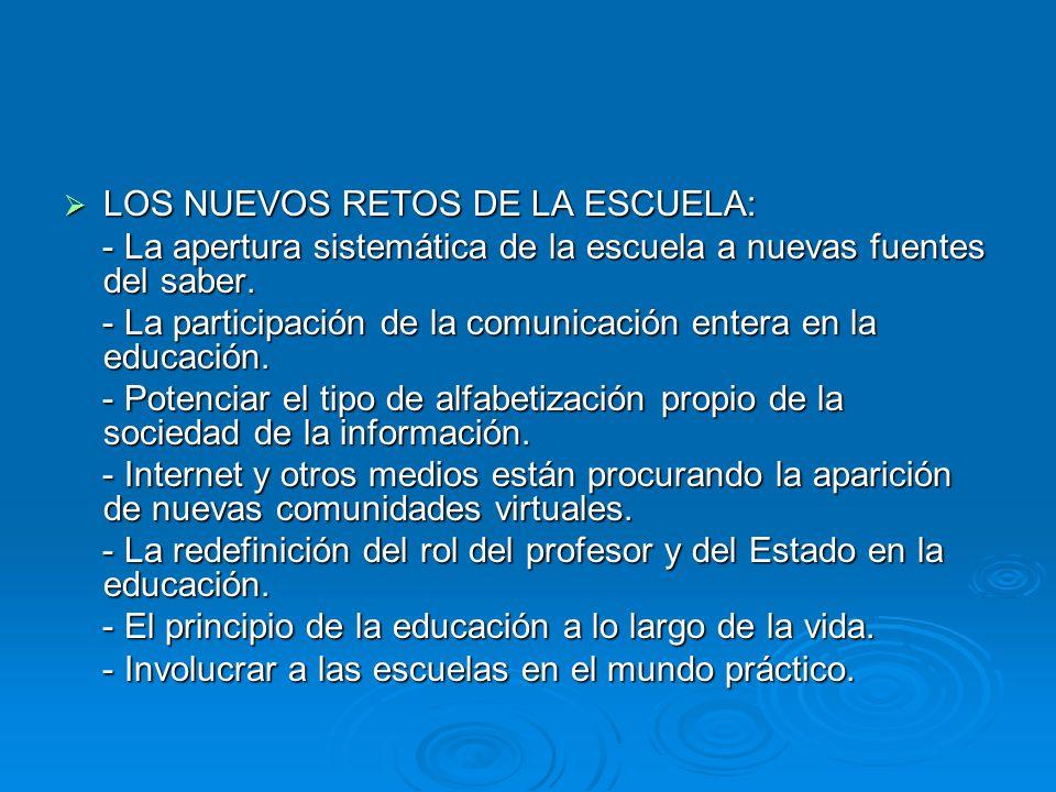 LOS NUEVOS RETOS DE LA ESCUELA: LOS NUEVOS RETOS DE LA ESCUELA: - La apertura sistemática de la escuela a nuevas fuentes del saber. - La apertura sist