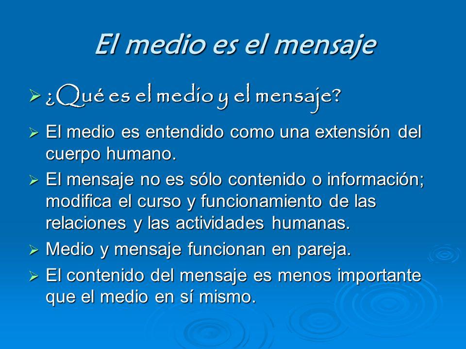 El medio es el mensaje ¿Qué es el medio y el mensaje? ¿Qué es el medio y el mensaje? El medio es entendido como una extensión del cuerpo humano. El me