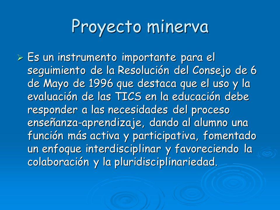 Proyecto minerva Es un instrumento importante para el seguimiento de la Resolución del Consejo de 6 de Mayo de 1996 que destaca que el uso y la evaluación de las TICS en la educación debe responder a las necesidades del proceso enseñanza-aprendizaje, dando al alumno una función más activa y participativa, fomentado un enfoque interdisciplinar y favoreciendo la colaboración y la pluridisciplinariedad.