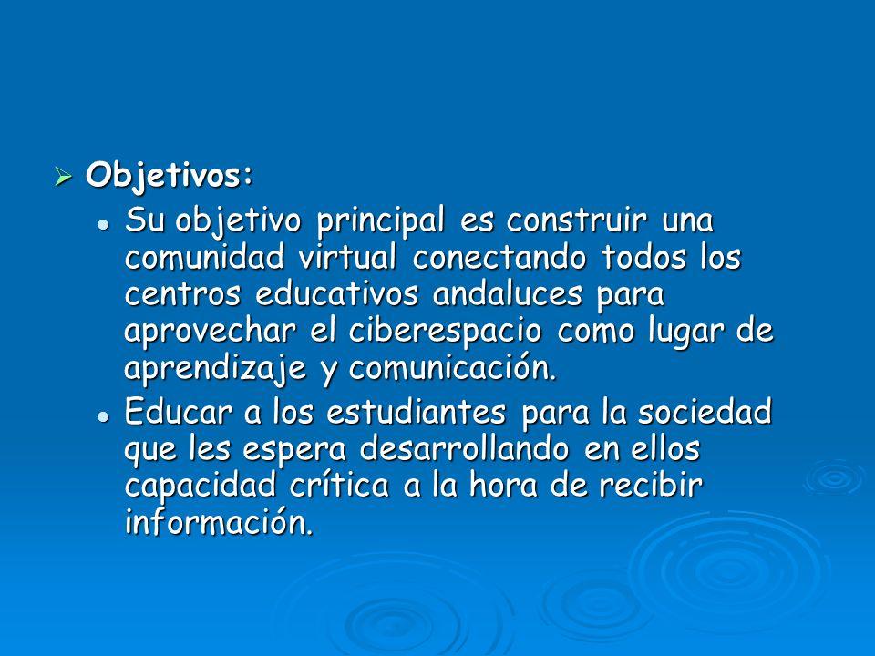 Objetivos: Objetivos: Su objetivo principal es construir una comunidad virtual conectando todos los centros educativos andaluces para aprovechar el ciberespacio como lugar de aprendizaje y comunicación.