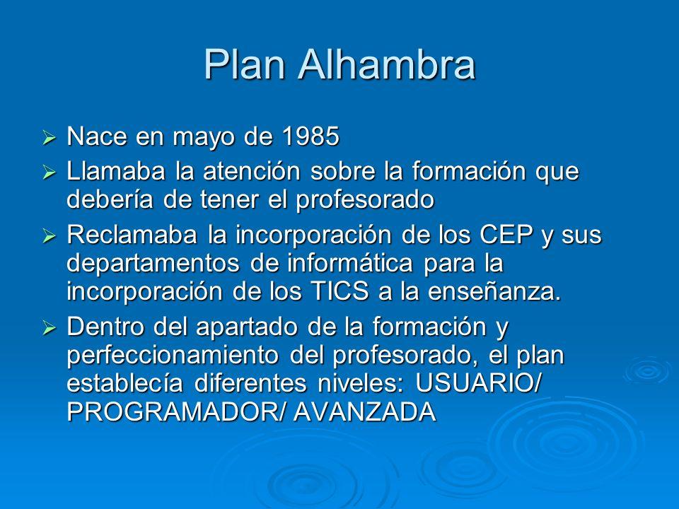 Plan Alhambra Nace en mayo de 1985 Nace en mayo de 1985 Llamaba la atención sobre la formación que debería de tener el profesorado Llamaba la atención sobre la formación que debería de tener el profesorado Reclamaba la incorporación de los CEP y sus departamentos de informática para la incorporación de los TICS a la enseñanza.