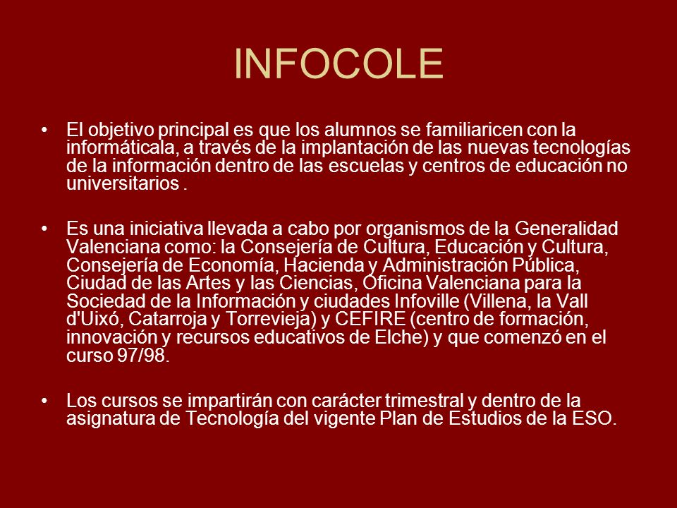 INFOCOLE El objetivo principal es que los alumnos se familiaricen con la informáticala, a través de la implantación de las nuevas tecnologías de la información dentro de las escuelas y centros de educación no universitarios.