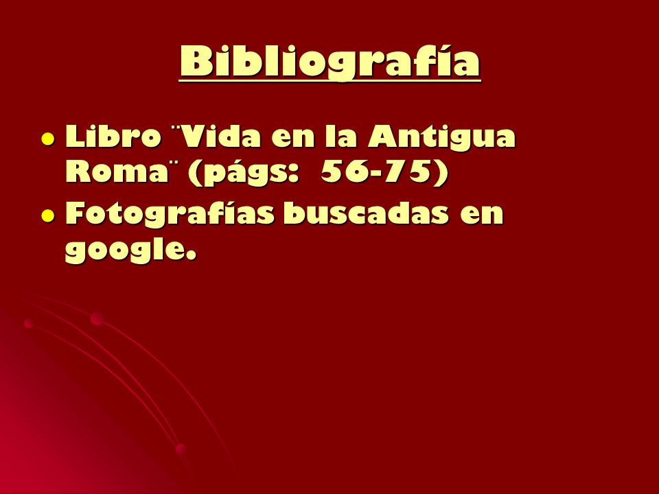 Bibliografía Libro ¨Vida en la Antigua Roma¨ (págs: 56-75) Libro ¨Vida en la Antigua Roma¨ (págs: 56-75) Fotografías buscadas en google. Fotografías b