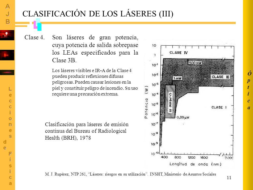 11 CLASIFICACIÓN DE LOS LÁSERES (III) Son láseres de gran potencia, cuya potencia de salida sobrepase los LEAs especificados para la Clase 3B. Los lás
