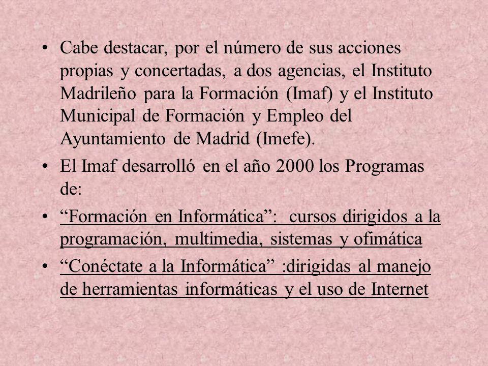 Cabe destacar, por el número de sus acciones propias y concertadas, a dos agencias, el Instituto Madrileño para la Formación (Imaf) y el Instituto Municipal de Formación y Empleo del Ayuntamiento de Madrid (Imefe).