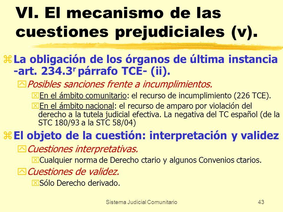 Sistema Judicial Comunitario43 VI. El mecanismo de las cuestiones prejudiciales (v). zLa obligación de los órganos de última instancia -art. 234.3 r p