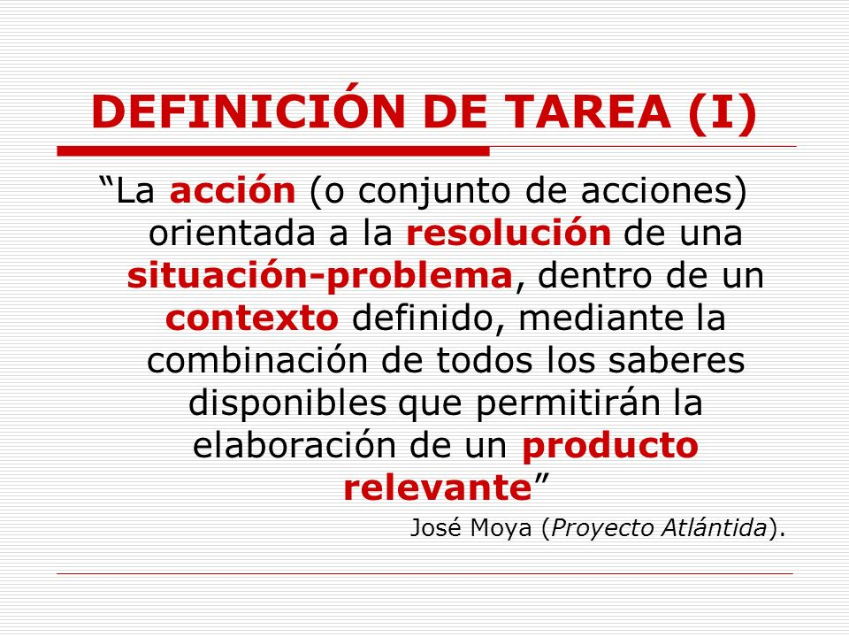 DEFINICIÓN DE TAREA (I) La acción (o conjunto de acciones) orientada a la resolución de una situación-problema, dentro de un contexto definido, median