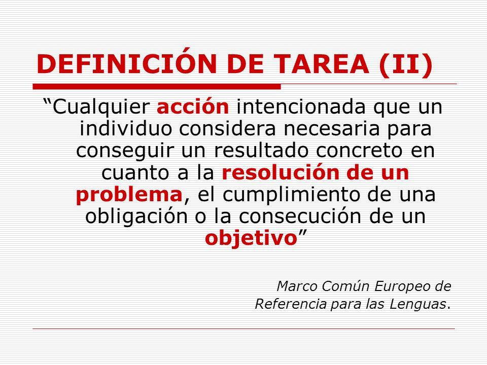 DEFINICIÓN DE TAREA (II) Cualquier acción intencionada que un individuo considera necesaria para conseguir un resultado concreto en cuanto a la resolu