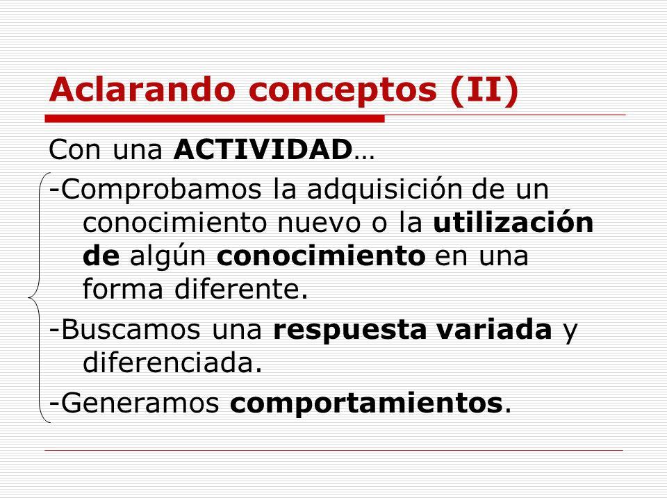 Aclarando conceptos (II) Con una ACTIVIDAD… -Comprobamos la adquisición de un conocimiento nuevo o la utilización de algún conocimiento en una forma d
