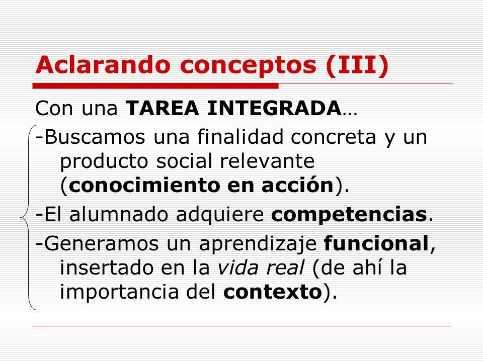 Aclarando conceptos (III) Con una TAREA INTEGRADA… -Buscamos una finalidad concreta y un producto social relevante (conocimiento en acción). -El alumn