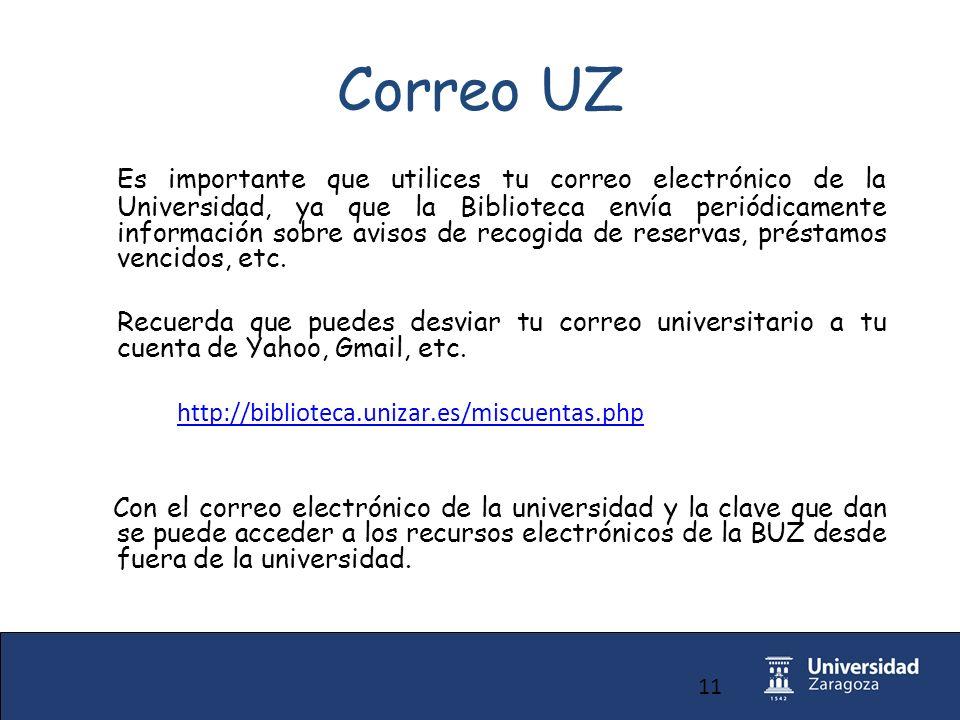 11 Correo UZ Es importante que utilices tu correo electrónico de la Universidad, ya que la Biblioteca envía periódicamente información sobre avisos de recogida de reservas, préstamos vencidos, etc.