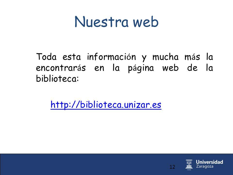 12 Nuestra web Toda esta informaci ó n y mucha m á s la encontrar á s en la p á gina web de la biblioteca: http://biblioteca.unizar.es