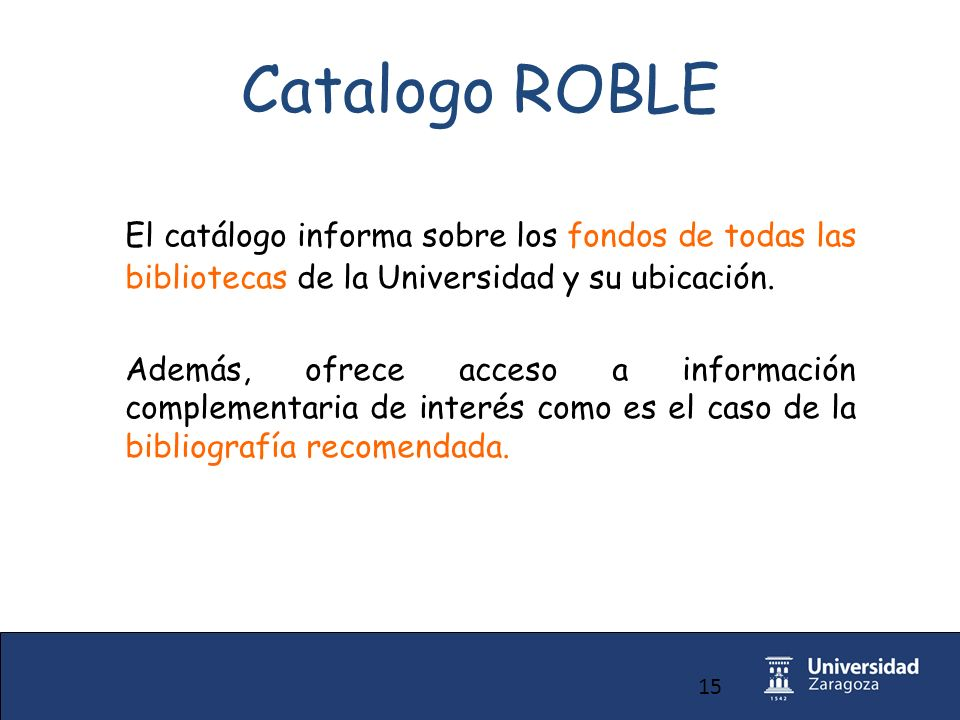 15 Catalogo ROBLE El catálogo informa sobre los fondos de todas las bibliotecas de la Universidad y su ubicación.