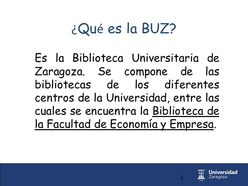 2 ¿ Qu é es la BUZ. Es la Biblioteca Universitaria de Zaragoza.