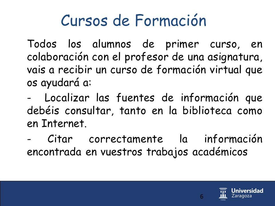 6 Cursos de Formación Todos los alumnos de primer curso, en colaboración con el profesor de una asignatura, vais a recibir un curso de formación virtual que os ayudará a: - Localizar las fuentes de información que debéis consultar, tanto en la biblioteca como en Internet.