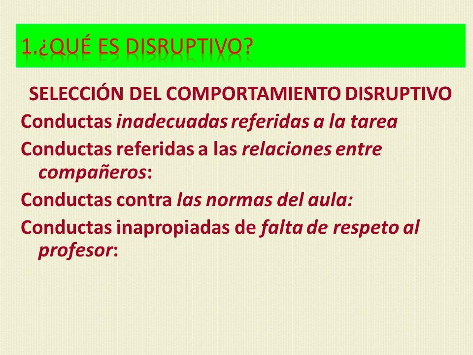 SELECCIÓN DEL COMPORTAMIENTO DISRUPTIVO Conductas inadecuadas referidas a la tarea Conductas referidas a las relaciones entre compañeros: Conductas co