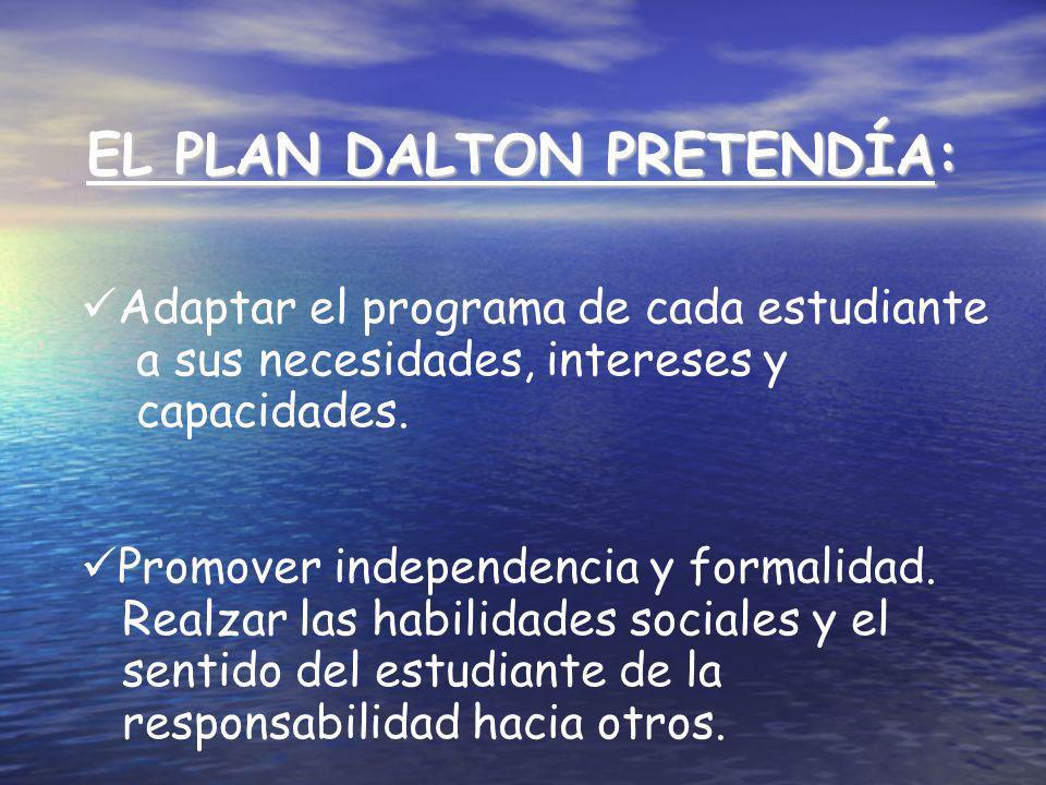 EL PLAN DALTON PRETENDÍA: Adaptar el programa de cada estudiante a sus necesidades, intereses y capacidades. Promover independencia y formalidad. Real