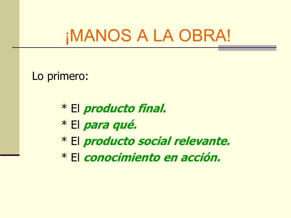 ¡MANOS A LA OBRA! Lo primero: * El producto final. * El para qué. * El producto social relevante. * El conocimiento en acción.