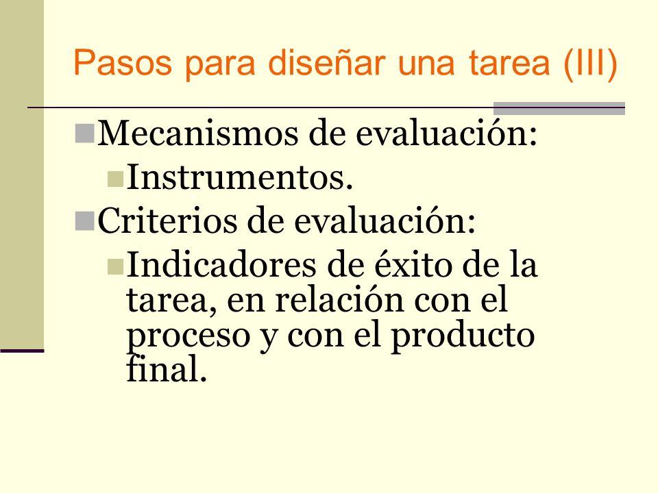 Pasos para diseñar una tarea (III) Mecanismos de evaluación: Instrumentos. Criterios de evaluación: Indicadores de éxito de la tarea, en relación con