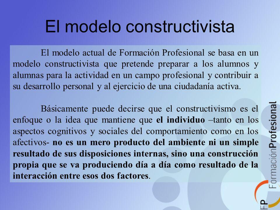 El modelo constructivista El modelo actual de Formación Profesional se basa en un modelo constructivista que pretende preparar a los alumnos y alumnas