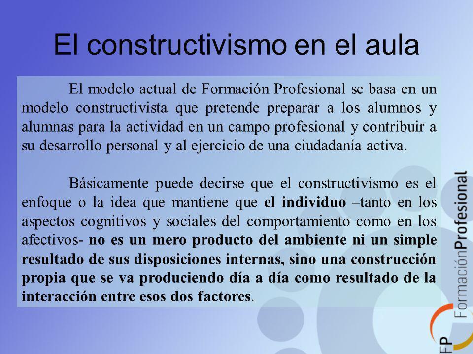 El constructivismo en el aula El modelo actual de Formación Profesional se basa en un modelo constructivista que pretende preparar a los alumnos y alu