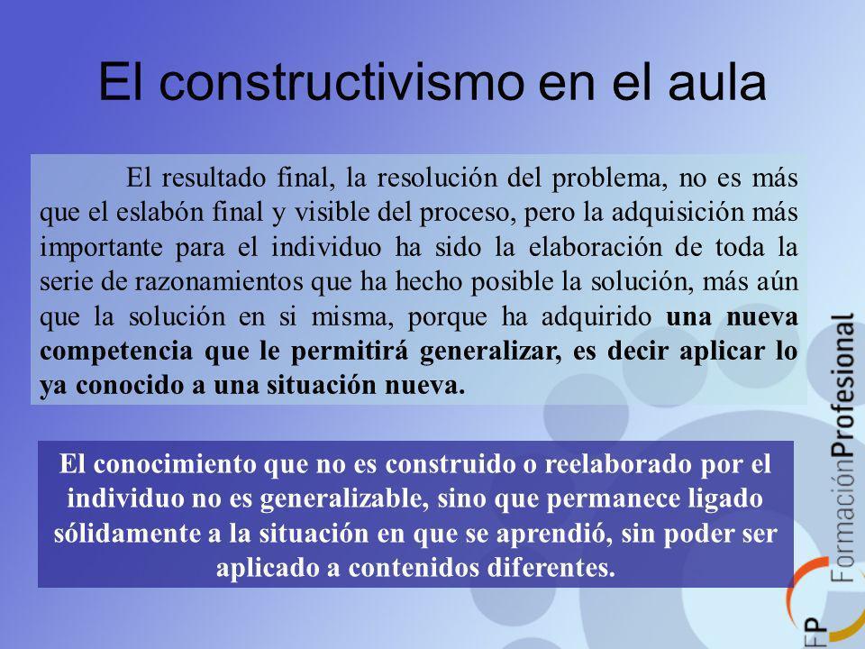 El constructivismo en el aula El resultado final, la resolución del problema, no es más que el eslabón final y visible del proceso, pero la adquisició