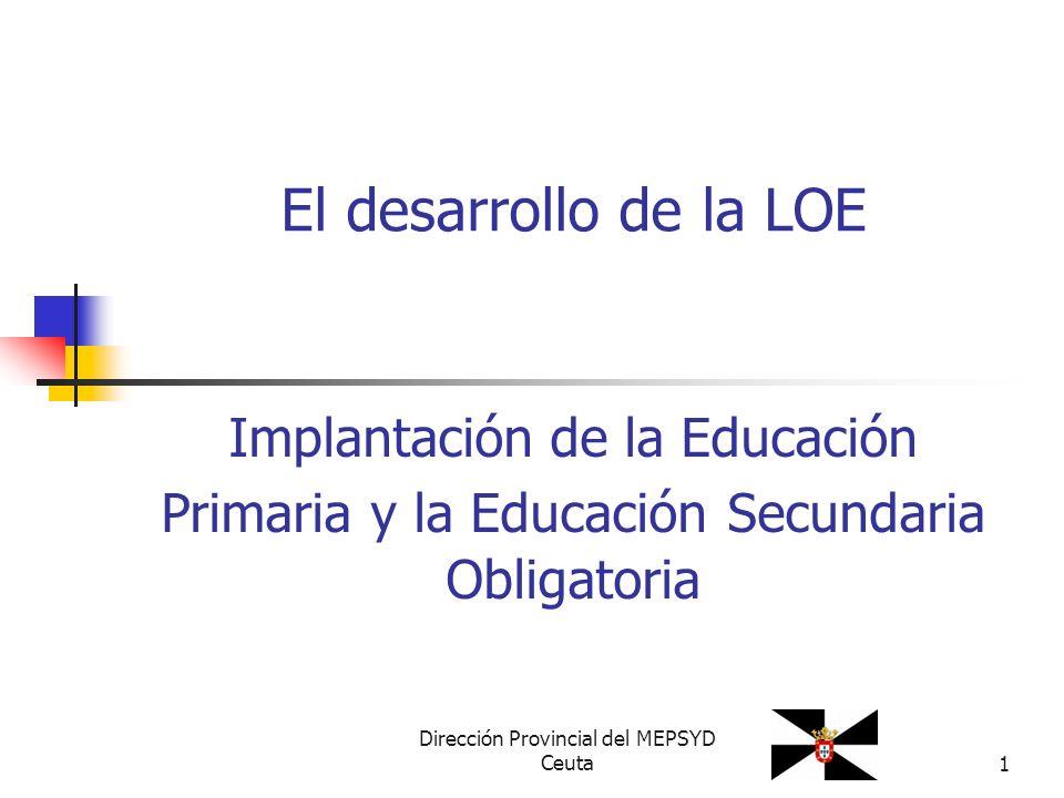 Dirección Provincial del MEPSYD Ceuta1 Implantación de la Educación Primaria y la Educación Secundaria Obligatoria El desarrollo de la LOE