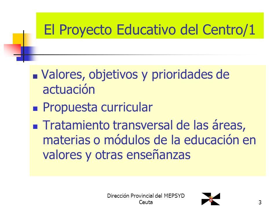 Dirección Provincial del MEPSYD Ceuta3 El Proyecto Educativo del Centro/1 Valores, objetivos y prioridades de actuación Propuesta curricular Tratamien