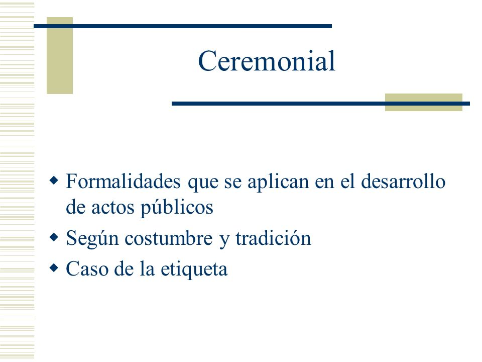 Ceremonial Formalidades que se aplican en el desarrollo de actos públicos Según costumbre y tradición Caso de la etiqueta