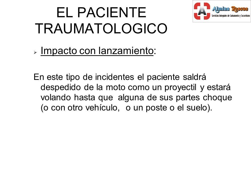 EL PACIENTE TRAUMATOLOGICO Impacto con lanzamiento: En este tipo de incidentes el paciente saldrá despedido de la moto como un proyectil y estará volando hasta que alguna de sus partes choque (o con otro vehículo, o un poste o el suelo).