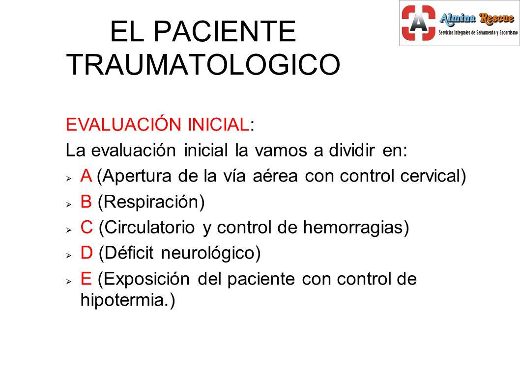 EL PACIENTE TRAUMATOLOGICO EVALUACIÓN INICIAL: La evaluación inicial la vamos a dividir en: A (Apertura de la vía aérea con control cervical) B (Respiración) C (Circulatorio y control de hemorragias) D (Déficit neurológico) E (Exposición del paciente con control de hipotermia.)