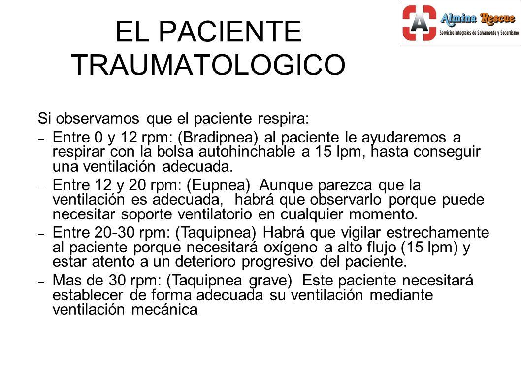 EL PACIENTE TRAUMATOLOGICO Si observamos que el paciente respira: Entre 0 y 12 rpm: (Bradipnea) al paciente le ayudaremos a respirar con la bolsa autohinchable a 15 lpm, hasta conseguir una ventilación adecuada.