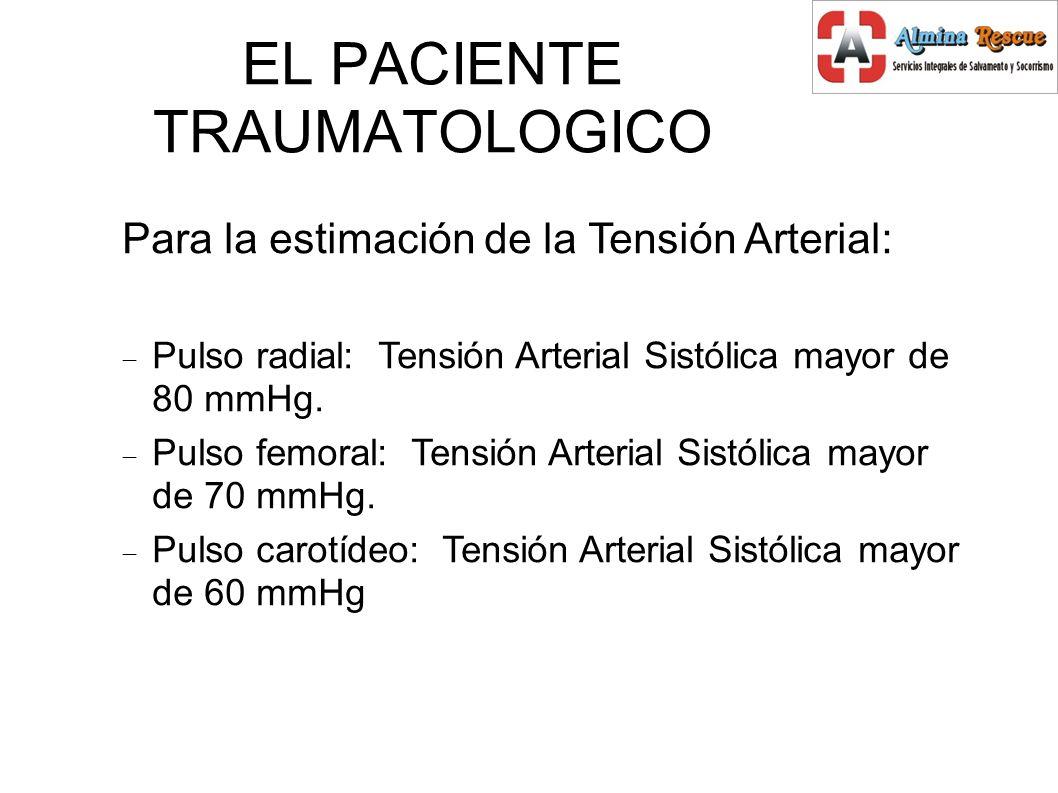 EL PACIENTE TRAUMATOLOGICO Para la estimación de la Tensión Arterial: Pulso radial: Tensión Arterial Sistólica mayor de 80 mmHg.