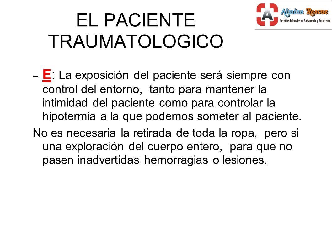 EL PACIENTE TRAUMATOLOGICO E: La exposición del paciente será siempre con control del entorno, tanto para mantener la intimidad del paciente como para controlar la hipotermia a la que podemos someter al paciente.