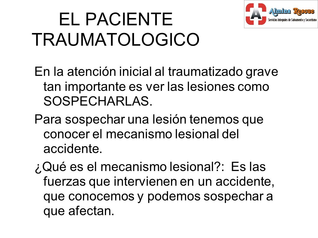 EL PACIENTE TRAUMATOLOGICO En la atención inicial al traumatizado grave tan importante es ver las lesiones como SOSPECHARLAS.