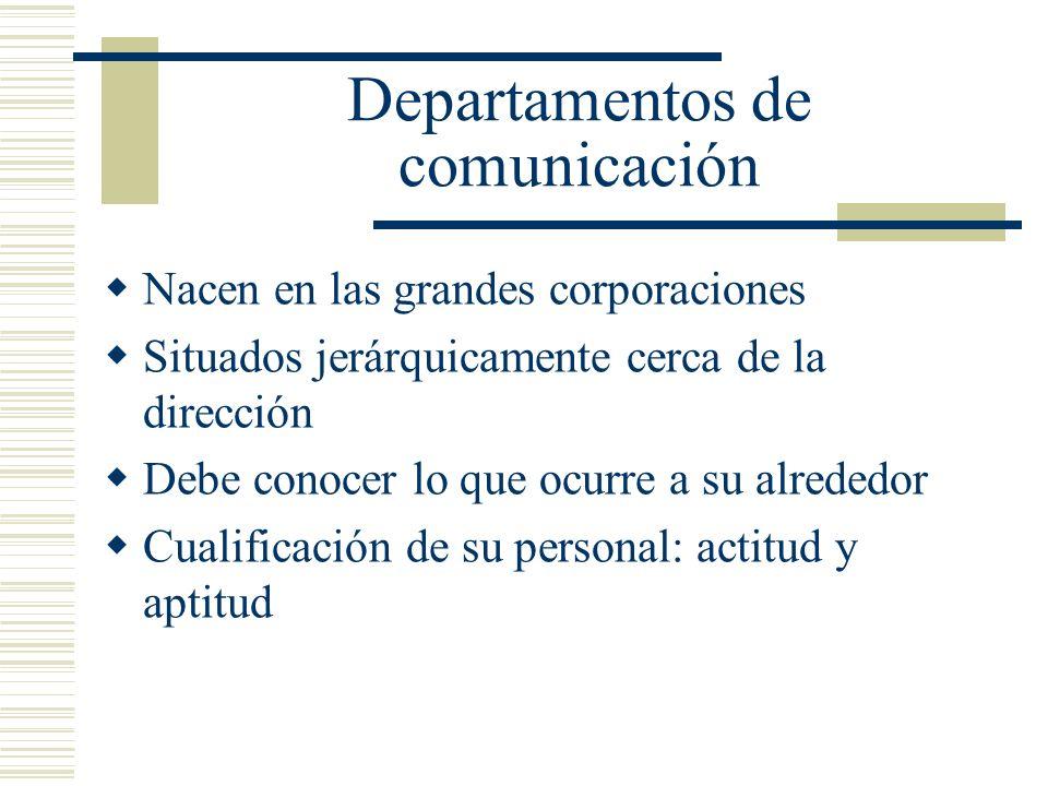 Departamentos de comunicación Nacen en las grandes corporaciones Situados jerárquicamente cerca de la dirección Debe conocer lo que ocurre a su alrede