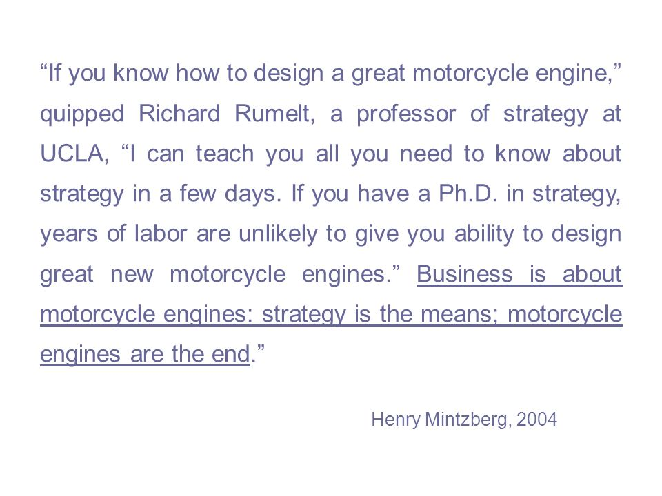 If you know how to design a great motorcycle engine, quipped Richard Rumelt, a professor of strategy at UCLA, I can teach you all you need to know about strategy in a few days.