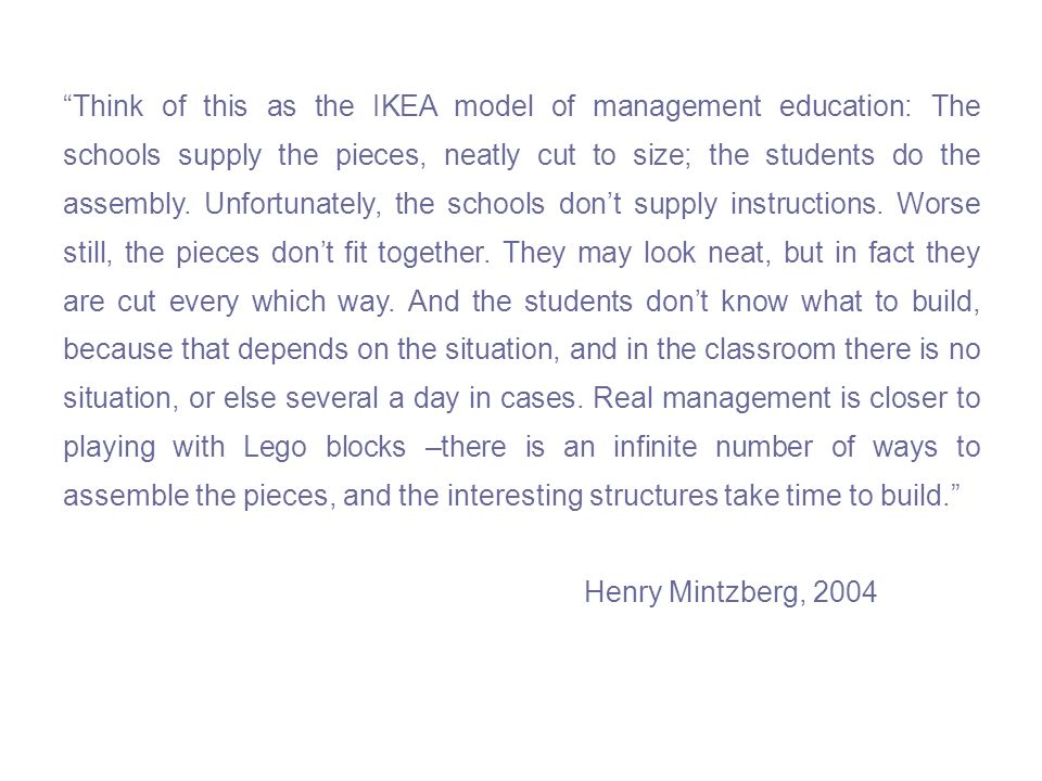 Think of this as the IKEA model of management education: The schools supply the pieces, neatly cut to size; the students do the assembly. Unfortunatel