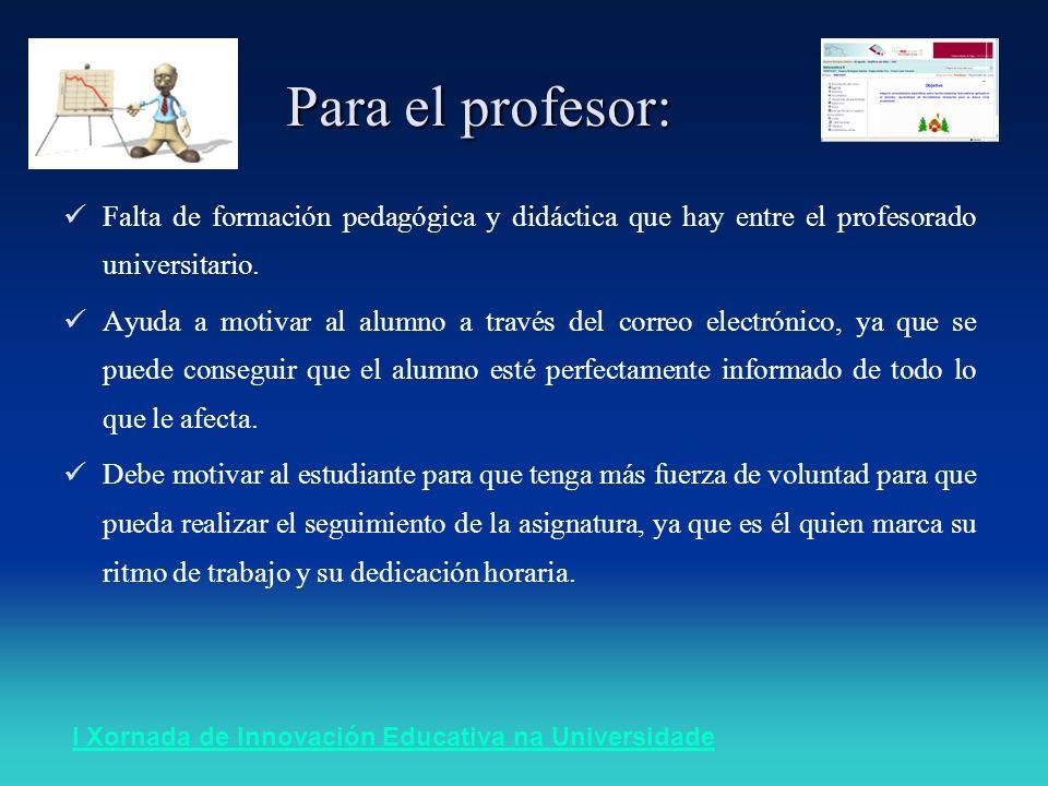 I Xornada de Innovación Educativa na Universidade Para el profesor: Falta de formación pedagógica y didáctica que hay entre el profesorado universitario.