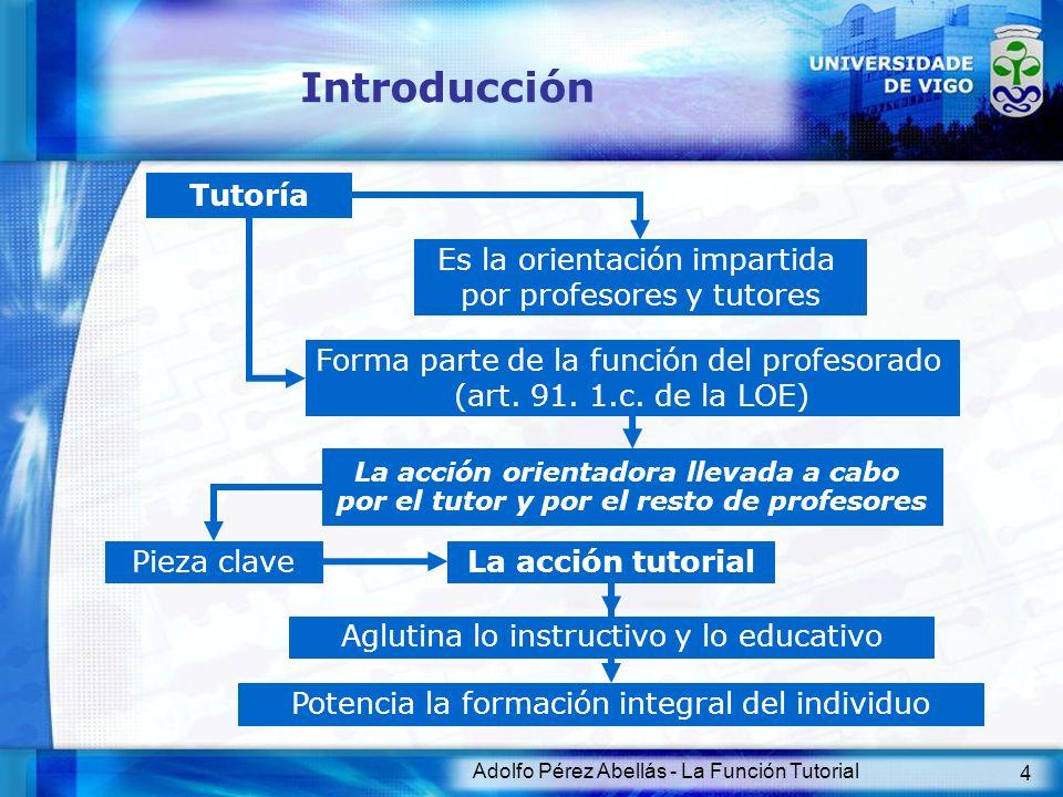 Adolfo Pérez Abellás - La Función Tutorial 4 Introducción Tutoría Forma parte de la función del profesorado (art. 91. 1.c. de la LOE) Es la orientació