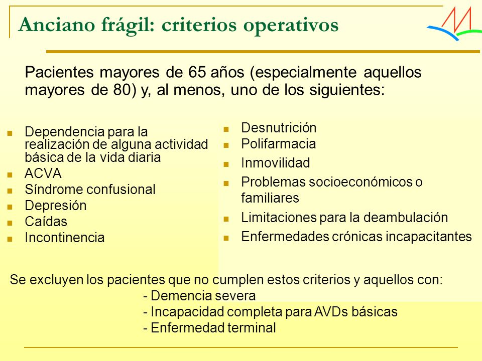 Anciano frágil: criterios operativos Dependencia para la realización de alguna actividad básica de la vida diaria ACVA Síndrome confusional Depresión