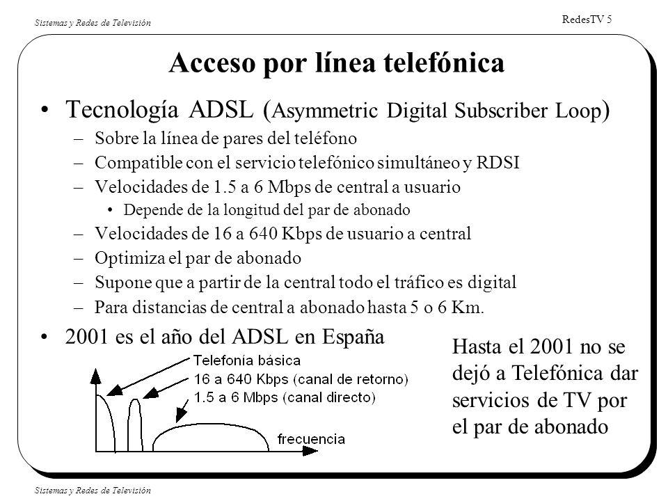 RedesTV 5 Sistemas y Redes de Televisión Acceso por línea telefónica Tecnología ADSL ( Asymmetric Digital Subscriber Loop ) –Sobre la línea de pares d