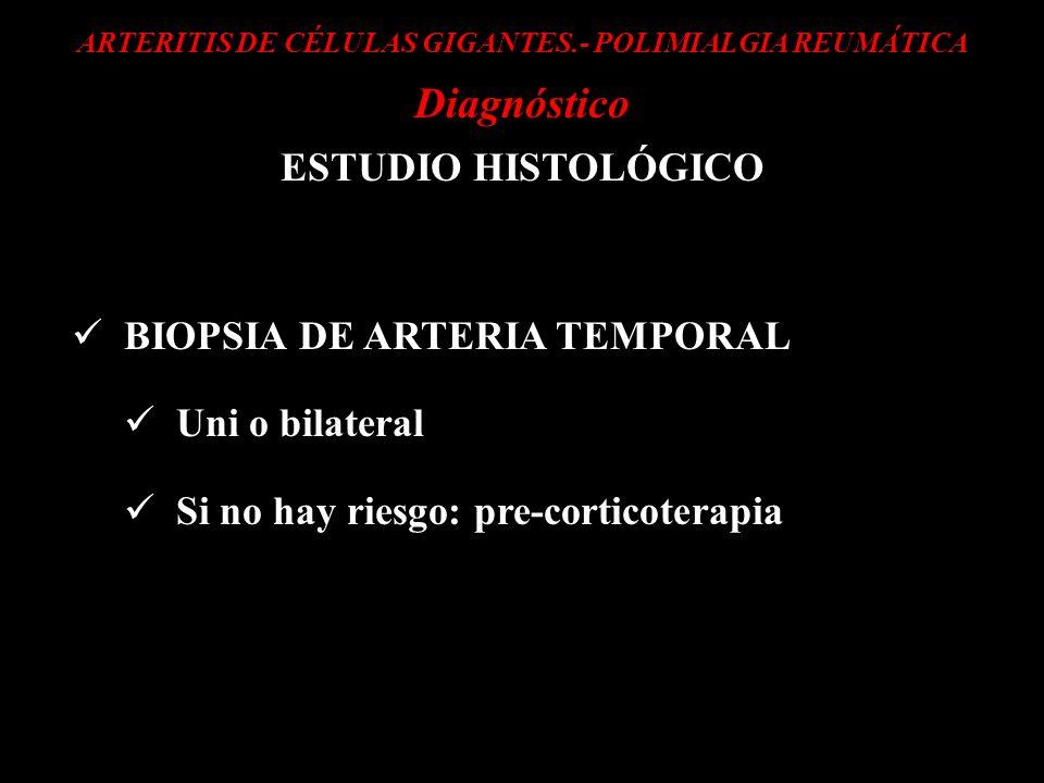 ARTERITIS DE CÉLULAS GIGANTES.- POLIMIALGIA REUMÁTICA Diagnóstico ESTUDIO HISTOLÓGICO BIOPSIA DE ARTERIA TEMPORAL Uni o bilateral Si no hay riesgo: pr