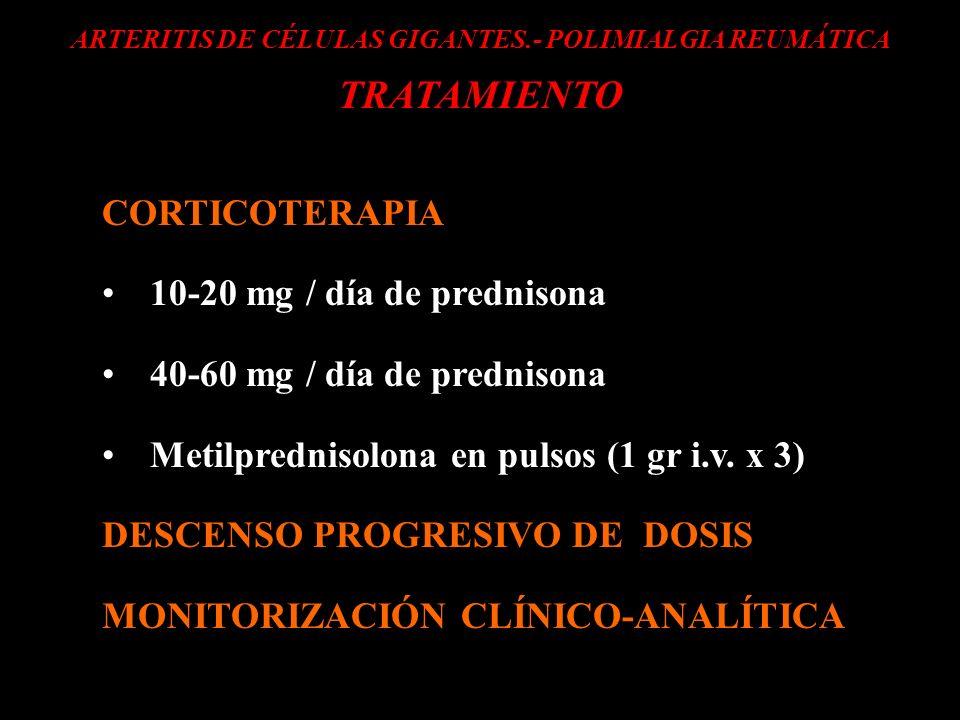 ARTERITIS DE CÉLULAS GIGANTES.- POLIMIALGIA REUMÁTICA TRATAMIENTO CORTICOTERAPIA 10-20 mg / día de prednisona 40-60 mg / día de prednisona Metilpredni