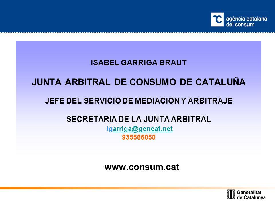 ISABEL GARRIGA BRAUT JUNTA ARBITRAL DE CONSUMO DE CATALUÑA JEFE DEL SERVICIO DE MEDIACION Y ARBITRAJE SECRETARIA DE LA JUNTA ARBITRAL igarriga@gencat.net 935566050arriga@gencat.net www.consum.cat