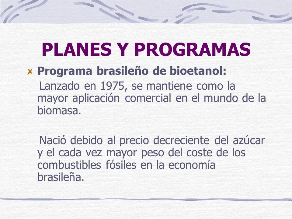 PLANES Y PROGRAMAS Programa brasileño de bioetanol: Lanzado en 1975, se mantiene como la mayor aplicación comercial en el mundo de la biomasa. Nació d