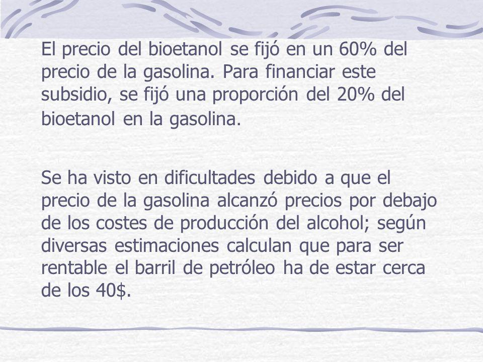 El precio del bioetanol se fijó en un 60% del precio de la gasolina. Para financiar este subsidio, se fijó una proporción del 20% del bioetanol en la