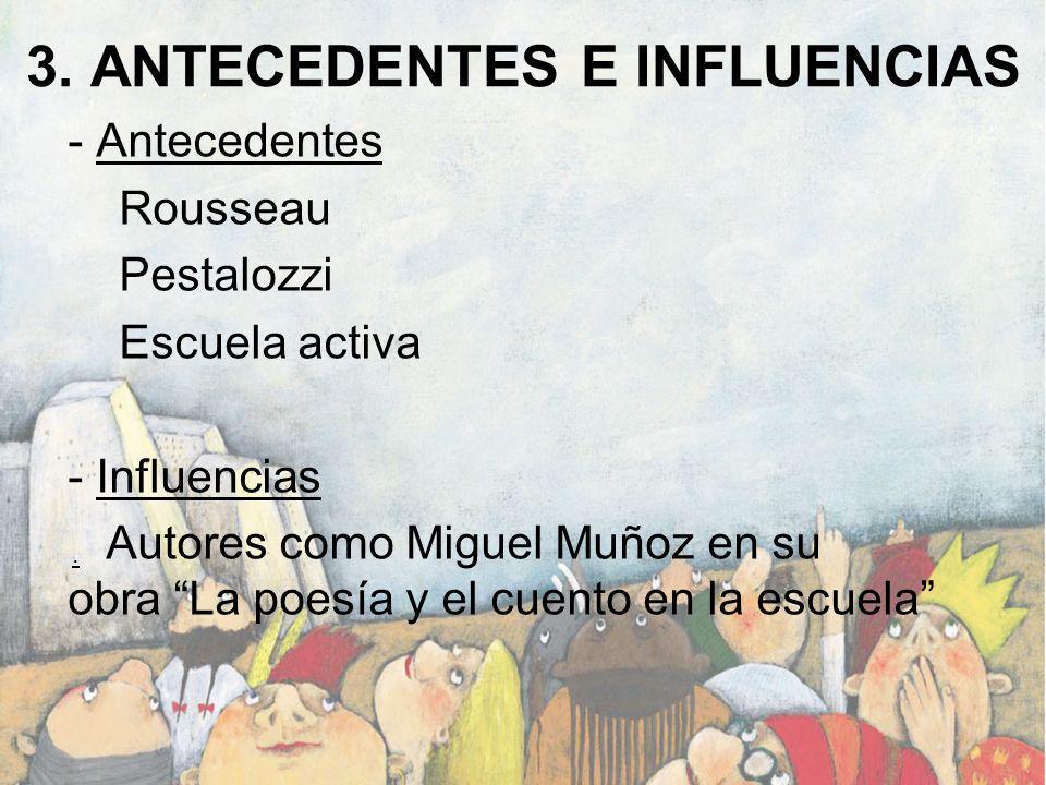 3. ANTECEDENTES E INFLUENCIAS - Antecedentes Rousseau Pestalozzi Escuela activa - Influencias Autores como Miguel Muñoz en su obra La poesía y el cuen