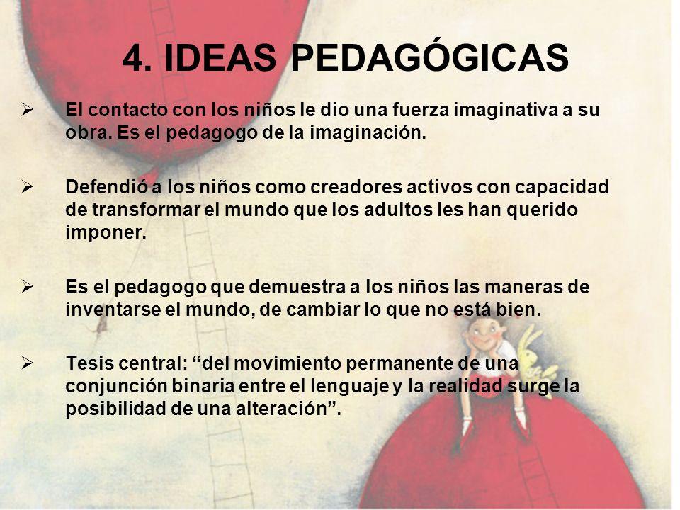 4. IDEAS PEDAGÓGICAS El contacto con los niños le dio una fuerza imaginativa a su obra. Es el pedagogo de la imaginación. Defendió a los niños como cr