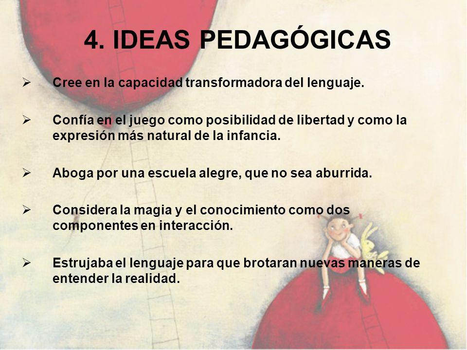 4. IDEAS PEDAGÓGICAS Cree en la capacidad transformadora del lenguaje. Confía en el juego como posibilidad de libertad y como la expresión más natural